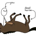 Please! Stop Beating Dead Horses